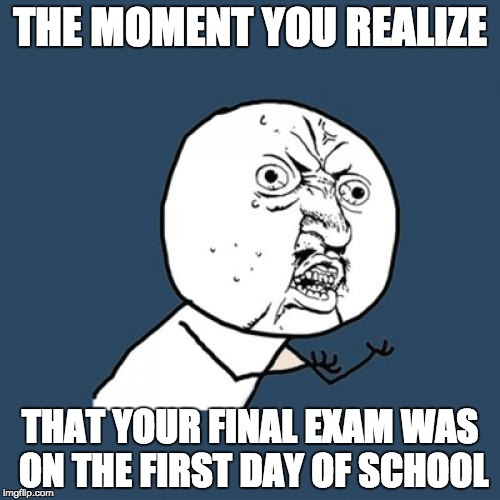 Y U No Meme | THE MOMENT YOU REALIZE THAT YOUR FINAL EXAM WAS ON THE FIRST DAY OF SCHOOL | image tagged in memes,y u no | made w/ Imgflip meme maker
