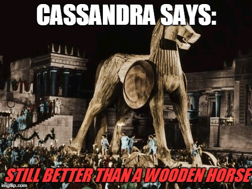 CASSANDRA SAYS: STILL BETTER THAN A WOODEN HORSE | made w/ Imgflip meme maker