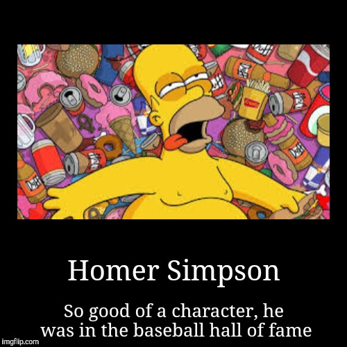 Homer Simpson | Homer Simpson | So good of a character, he was in the baseball hall of fame | image tagged in funny,demotivationals,homer simpson,the simpsons | made w/ Imgflip demotivational maker