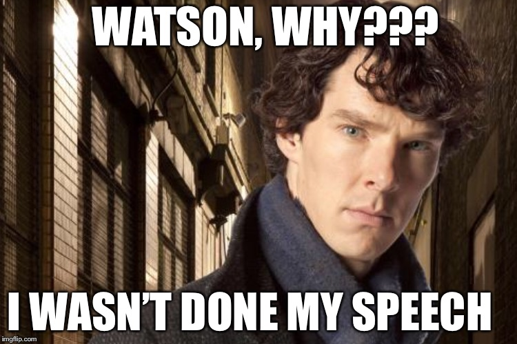 WATSON, WHY??? I WASN'T DONE MY SPEECH | made w/ Imgflip meme maker