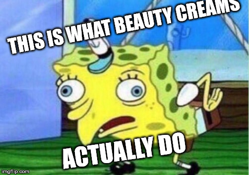 Mocking Spongebob Meme | THIS IS WHAT BEAUTY CREAMS ACTUALLY DO | image tagged in memes,mocking spongebob | made w/ Imgflip meme maker