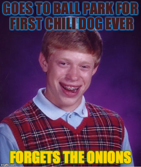 Bad Luck Brian Meme | GOES TO BALL PARK FOR FIRST CHILI DOG EVER FORGETS THE ONIONS | image tagged in memes,bad luck brian | made w/ Imgflip meme maker