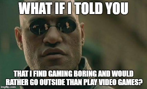Unpopular Opinion  | WHAT IF I TOLD YOU THAT I FIND GAMING BORING AND WOULD RATHER GO OUTSIDE THAN PLAY VIDEO GAMES? | image tagged in memes,matrix morpheus,unpopular opinion,gamers,gaming,video games | made w/ Imgflip meme maker