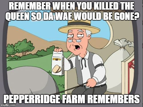 Family Guy Pepper Ridge | REMEMBER WHEN YOU KILLED THE QUEEN SO DA WAE WOULD BE GONE? PEPPERRIDGE FARM REMEMBERS | image tagged in family guy pepper ridge | made w/ Imgflip meme maker