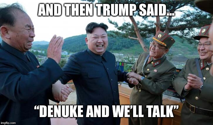 "And then trump said... | AND THEN TRUMP SAID... ""DENUKE AND WE'LL TALK"" 