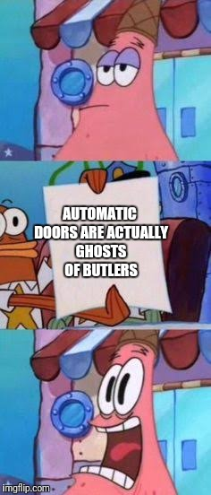 Scared Patrick | AUTOMATIC DOORS ARE ACTUALLY GHOSTS OF BUTLERS | image tagged in scared patrick | made w/ Imgflip meme maker