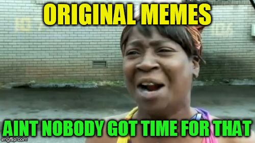 ORIGINAL MEMES AINT NOBODY GOT TIME FOR THAT | made w/ Imgflip meme maker