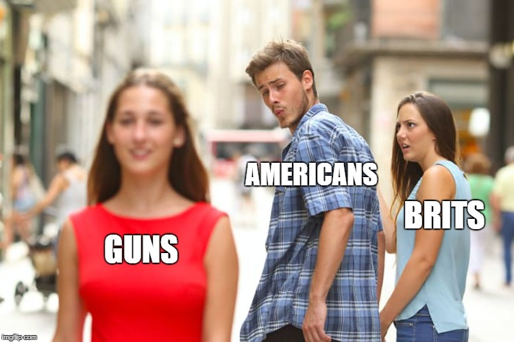Distracted Boyfriend Meme | GUNS AMERICANS BRITS | image tagged in memes,distracted boyfriend | made w/ Imgflip meme maker