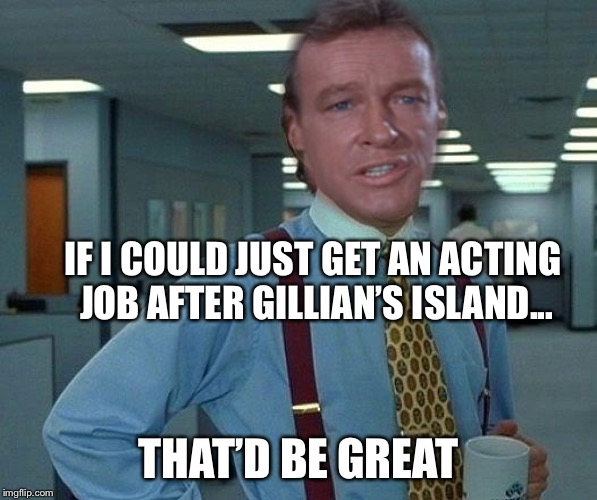 One for Gilligans Island week | IF I COULD JUST GET AN ACTING JOB AFTER GILLIAN'S ISLAND... THAT'D BE GREAT | image tagged in gilligan's island,funny memes,that would be great | made w/ Imgflip meme maker