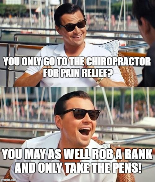 Leonardo Dicaprio Wolf Of Wall Street Meme | YOU ONLY GO TO THE CHIROPRACTOR FOR PAIN RELIEF? YOU MAY AS WELL ROB A BANK AND ONLY TAKE THE PENS! | image tagged in memes,leonardo dicaprio wolf of wall street | made w/ Imgflip meme maker