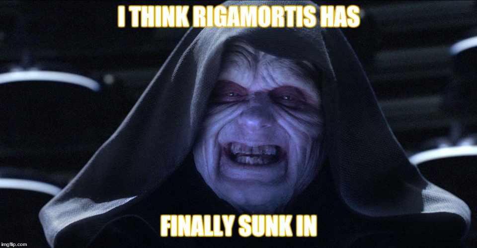 Star wars emporer | I THINK RIGAMORTIS HAS FINALLY SUNK IN | image tagged in star wars emporer | made w/ Imgflip meme maker