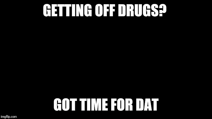 Roll Safe Think About It Meme | GETTING OFF DRUGS? GOT TIME FOR DAT | image tagged in memes,roll safe think about it | made w/ Imgflip meme maker