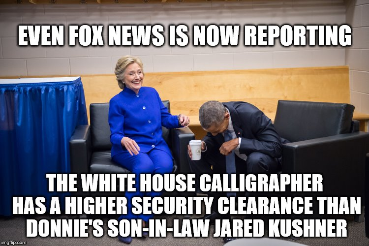hillary obama laugh | EVEN FOX NEWS IS NOW REPORTING THE WHITE HOUSE CALLIGRAPHER HAS A HIGHER SECURITY CLEARANCE THAN DONNIE'S SON-IN-LAW JARED KUSHNER | image tagged in hillary obama laugh | made w/ Imgflip meme maker