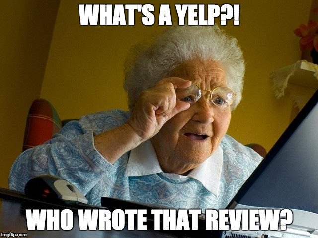 Grandma Finds The Internet Meme | WHAT'S A YELP?! WHO WROTE THAT REVIEW? | image tagged in memes,grandma finds the internet | made w/ Imgflip meme maker