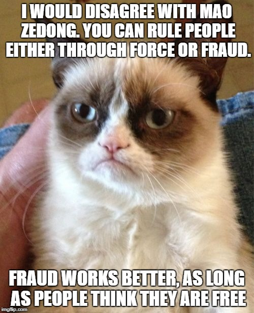 Grumpy Cat Meme | I WOULD DISAGREE WITH MAO ZEDONG. YOU CAN RULE PEOPLE EITHER THROUGH FORCE OR FRAUD. FRAUD WORKS BETTER, AS LONG AS PEOPLE THINK THEY ARE FR | image tagged in memes,grumpy cat | made w/ Imgflip meme maker