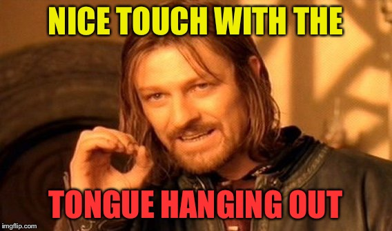 One Does Not Simply Meme | NICE TOUCH WITH THE TONGUE HANGING OUT | image tagged in memes,one does not simply | made w/ Imgflip meme maker