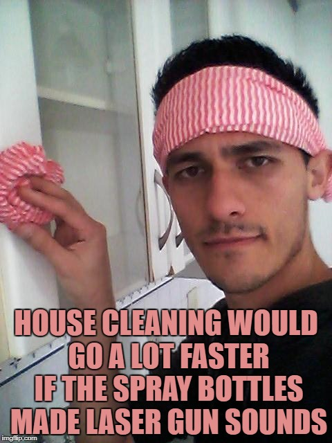 HOUSE CLEANING WOULD GO A LOT FASTER IF THE SPRAY BOTTLES MADE LASER GUN SOUNDS | image tagged in cleaning,funny,funny memes,memes,chores | made w/ Imgflip meme maker