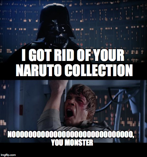 Star Wars No Meme | I GOT RID OF YOUR NARUTO COLLECTION NOOOOOOOOOOOOOOOOOOOOOOOOOOOOO,  YOU MONSTER | image tagged in memes,star wars no | made w/ Imgflip meme maker
