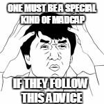 ONE MUST BE A SPECIAL KIND OF MADCAP IF THEY FOLLOW THIS ADVICE | made w/ Imgflip meme maker