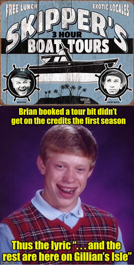 "Gilligan's Island Week (From March 5th to 12th) A DrSarcasm Event | Brian booked a tour bit didn't get on the credits the first season Thus the lyric "". . . and the rest are here on Gillian's Isle"" 