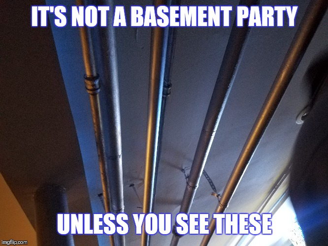 BASEMENT PARTY | IT'S NOT A BASEMENT PARTY UNLESS YOU SEE THESE | image tagged in party,pipes,plumber | made w/ Imgflip meme maker