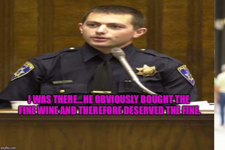 I WAS THERE...HE OBVIOUSLY BOUGHT THE FINE WINE AND THEREFORE DESERVED THE FINE. | made w/ Imgflip meme maker