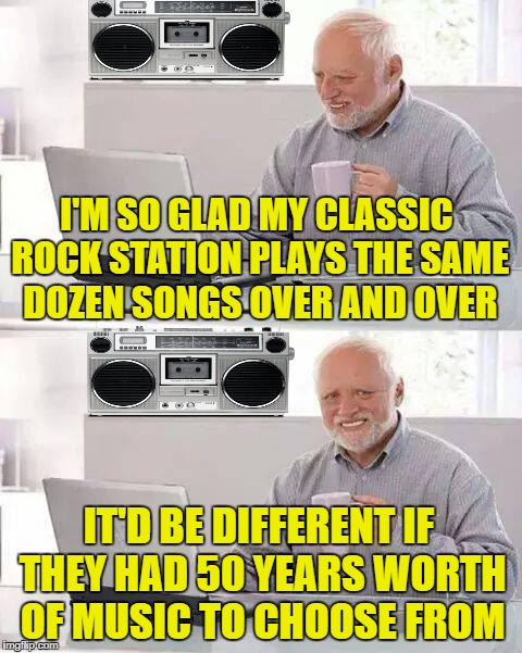 Hide the Pain Radio | I'M SO GLAD MY CLASSIC ROCK STATION PLAYS THE SAME DOZEN SONGS OVER AND OVER IT'D BE DIFFERENT IF THEY HAD 50 YEARS WORTH OF MUSIC TO CHOOSE | image tagged in memes,hide the pain harold,rock and roll,radio | made w/ Imgflip meme maker
