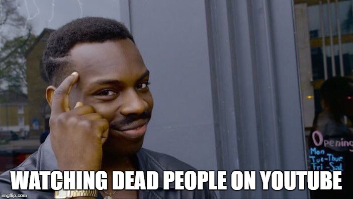 Roll Safe Think About It Meme | WATCHING DEAD PEOPLE ON YOUTUBE | image tagged in memes,roll safe think about it | made w/ Imgflip meme maker