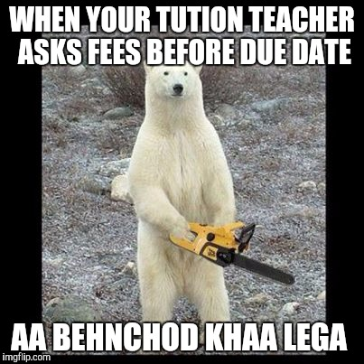 Chainsaw Bear Meme | WHEN YOUR TUTION TEACHER ASKS FEES BEFORE DUE DATE AA BEHNCHOD KHAA LEGA | image tagged in memes,chainsaw bear | made w/ Imgflip meme maker