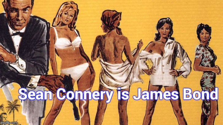 Bond girls | Sean Connery is James Bond | image tagged in bond girls | made w/ Imgflip meme maker