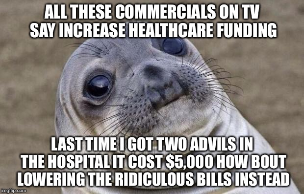 Awkward Moment Sealion Meme | ALL THESE COMMERCIALS ON TV SAY INCREASE HEALTHCARE FUNDING LAST TIME I GOT TWO ADVILS IN THE HOSPITAL IT COST $5,000 HOW BOUT LOWERING THE  | image tagged in memes,awkward moment sealion | made w/ Imgflip meme maker