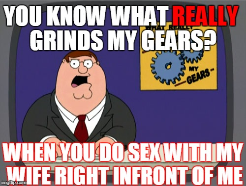 Peter Griffin News Meme | YOU KNOW WHAT GRINDS MY GEARS? REALLY WHEN YOU DO SEX WITH MY WIFE RIGHT INFRONT OF ME | image tagged in memes,peter griffin news | made w/ Imgflip meme maker