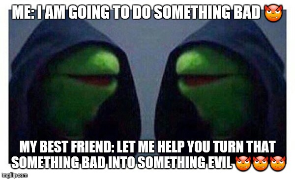 ME: I AM GOING TO DO SOMETHING BAD  | image tagged in double evil kermit,best friends | made w/ Imgflip meme maker