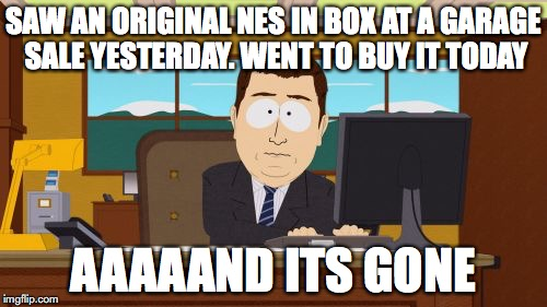 Aaaaand Its Gone | SAW AN ORIGINAL NES IN BOX AT A GARAGE SALE YESTERDAY. WENT TO BUY IT TODAY AAAAAND ITS GONE | image tagged in memes,aaaaand its gone,nintendo,video games,garage sale,funny | made w/ Imgflip meme maker