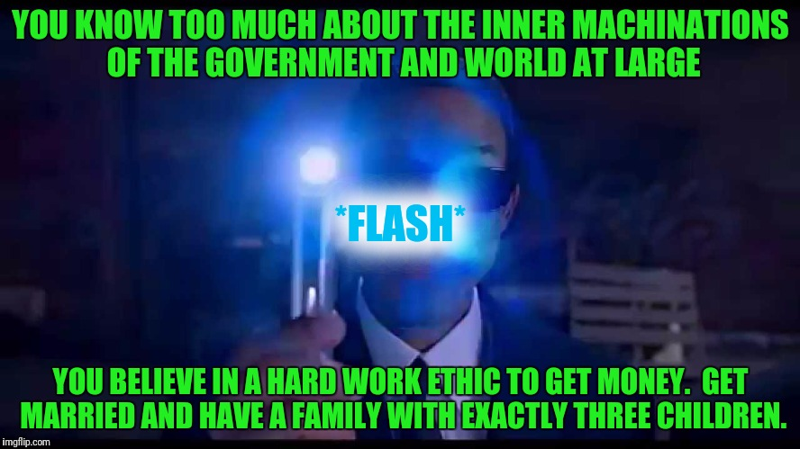 YOU KNOW TOO MUCH ABOUT THE INNER MACHINATIONS OF THE GOVERNMENT AND WORLD AT LARGE YOU BELIEVE IN A HARD WORK ETHIC TO GET MONEY.  GET MARR | image tagged in men in black meme | made w/ Imgflip meme maker