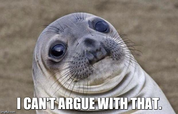 Awkward Moment Sealion Meme | I CAN'T ARGUE WITH THAT. | image tagged in memes,awkward moment sealion | made w/ Imgflip meme maker