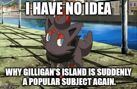 Was there An Anniversary that I missed? | I HAVE NO IDEA WHY GILLIGAN'S ISLAND IS SUDDENLY A POPULAR SUBJECT AGAIN. | image tagged in unsure zorua,pokemon,gilligan's island | made w/ Imgflip meme maker