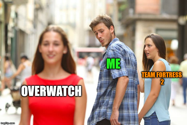 Well. This sort of Happened. | OVERWATCH ME TEAM FORTRESS 2 | image tagged in memes,distracted boyfriend,overwatch,team fortress 2 | made w/ Imgflip meme maker
