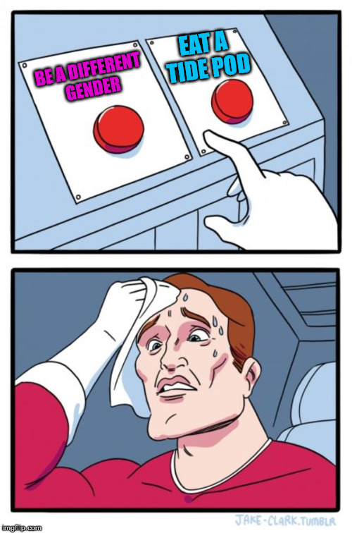 Toughest choice of our generation | BE A DIFFERENT GENDER EAT A TIDE POD | image tagged in memes,two buttons,millennials,tide pods,gender confusion | made w/ Imgflip meme maker