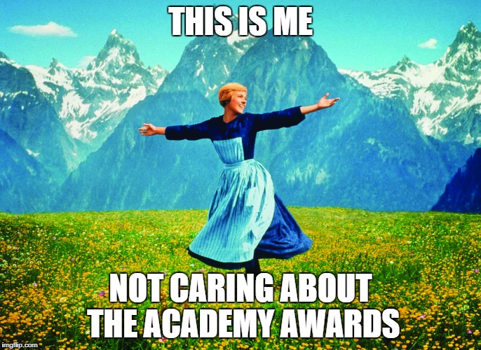 THIS IS ME NOT CARING ABOUT THE ACADEMY AWARDS | image tagged in hills are alive | made w/ Imgflip meme maker