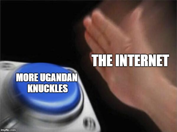 Blank Nut Button Meme | THE INTERNET MORE UGANDAN KNUCKLES | image tagged in memes,blank nut button | made w/ Imgflip meme maker
