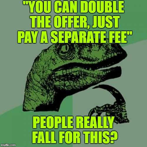 "Philosoraptor Meme | ""YOU CAN DOUBLE THE OFFER, JUST PAY A SEPARATE FEE"" PEOPLE REALLY FALL FOR THIS? 