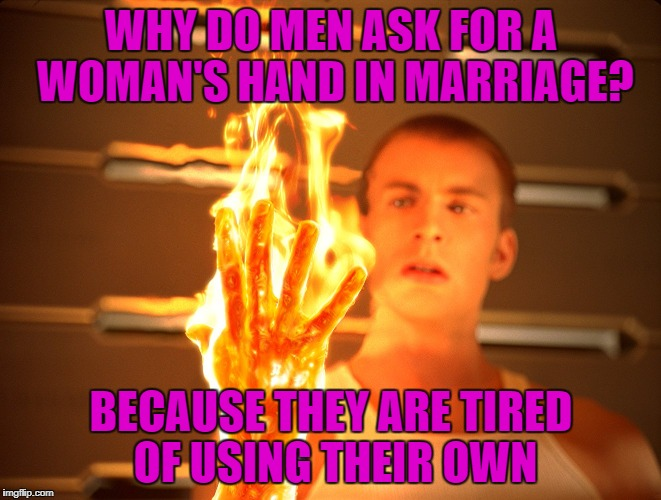 I've gotta hand it to ya | WHY DO MEN ASK FOR A WOMAN'S HAND IN MARRIAGE? BECAUSE THEY ARE TIRED OF USING THEIR OWN | image tagged in fire hand | made w/ Imgflip meme maker