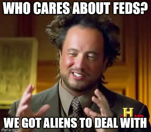 Ancient Aliens Meme | WHO CARES ABOUT FEDS? WE GOT ALIENS TO DEAL WITH | image tagged in memes,ancient aliens | made w/ Imgflip meme maker