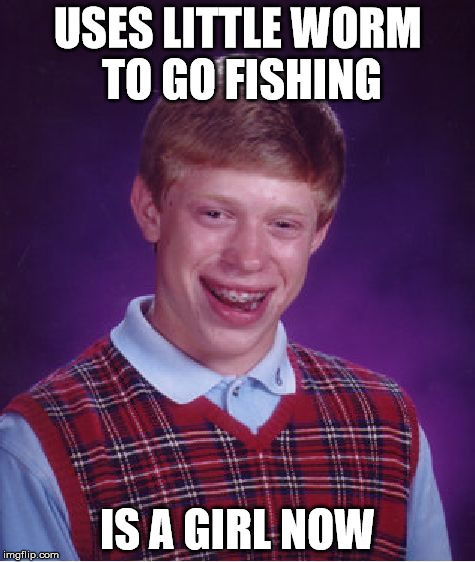 Bad Luck Brian Meme | USES LITTLE WORM TO GO FISHING IS A GIRL NOW | image tagged in memes,bad luck brian | made w/ Imgflip meme maker