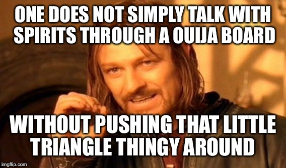 One Does Not Simply Meme | ONE DOES NOT SIMPLY TALK WITH SPIRITS THROUGH A OUIJA BOARD WITHOUT PUSHING THAT LITTLE TRIANGLE THINGY AROUND | image tagged in memes,one does not simply | made w/ Imgflip meme maker