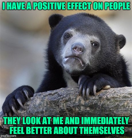 Confession Bear Meme | I HAVE A POSITIVE EFFECT ON PEOPLE THEY LOOK AT ME AND IMMEDIATELY FEEL BETTER ABOUT THEMSELVES | image tagged in memes,confession bear | made w/ Imgflip meme maker