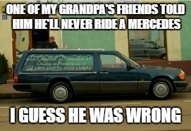 ONE OF MY GRANDPA'S FRIENDS TOLD HIMHE'LL NEVER RIDE A MERCEDES I GUESS HE WAS WRONG | image tagged in death,mercedes,grandpa,car | made w/ Imgflip meme maker