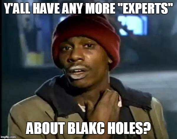 "Y'all Got Any More Of That Meme | Y'ALL HAVE ANY MORE ""EXPERTS"" ABOUT BLAKC HOLES? 