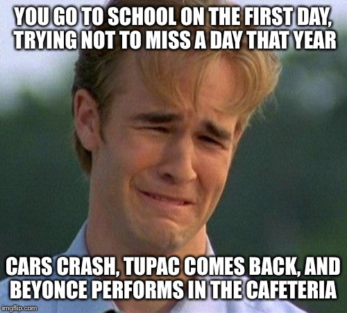 Not an ideal first day..or any day | YOU GO TO SCHOOL ON THE FIRST DAY, TRYING NOT TO MISS A DAY THAT YEAR CARS CRASH, TUPAC COMES BACK, AND BEYONCE PERFORMS IN THE CAFETERIA | image tagged in memes,1990s first world problems | made w/ Imgflip meme maker